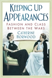 Keeping Up Appearances - Fashion and Class Between the Wars ebook by Catherine Horwood