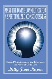 Make the Divine Connection for a Spiritualized Consciousness - Expand Your Awareness and Experience the Power of God's Love ebook by Betty Jane Rapin