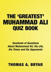 The Greatest Muhammad Ali Quiz Book - Hundreds of Questions About Muhammad Ali, His Life, His Times and His Opponents ebook by Thomas A. Bryar