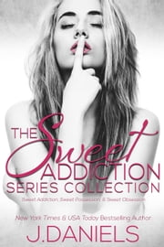 The Sweet Addiction Series Collection: SWEET ADDICTION, SWEET POSSESSION, SWEET OBSESSION - Sweet Addiction ebook by J. Daniels