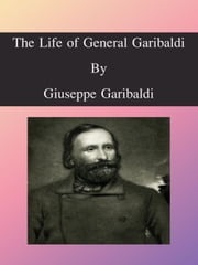 The Life of General Garibaldi ebook by Giuseppe Garibaldi