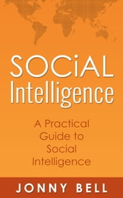 Social Intelligence: A Practical Guide to Social Intelligence: Communication Skills - Social Skills - Communication Theory ebook by Jonny Bell