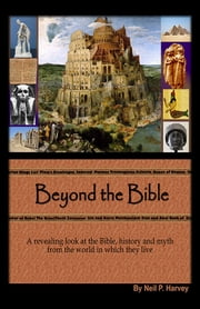 Beyond the Bible - A revealing look at the Bible, history and myth from the world in which they lived. ebook by Neil P. Harvey