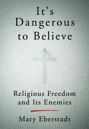 It's Dangerous to Believe - Religious Freedom and Its Enemies ebook by Mary Eberstadt