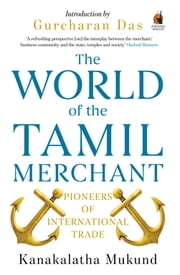 The World of the Tamil Merchant - Pioneers of International Trade ebook by Kanakalatha Mukund,Gurcharan Das