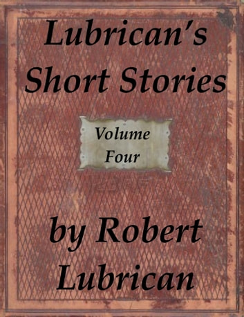 Lubrican's Short Stories: Volume Four ebook by Robert Lubrican