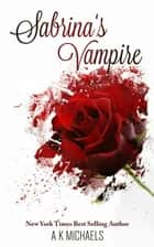 Sabrina's Vampire - Sabrina's Vampire, #1 ebook by A K Michaels