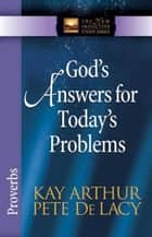 God's Answers for Today's Problems - Proverbs ebook by Kay Arthur, Pete De Lacy