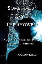Sometimes I Cry In The Shower: A Grieving father's Journey to Wholeness and Healing ebook by R. Glenn Kelly
