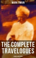 The Complete Travelogues of Mark Twain - 5 Books in One Edition - The Innocents Abroad, Roughing It, A Tramp Abroad, Following the Equator & Some Rambling Notes of an Idle Excursion ebook by