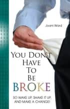 You Don't Have To Be Broke: So Wake Up, Shake It Up, And Make A Change! ebook by Joani Ward
