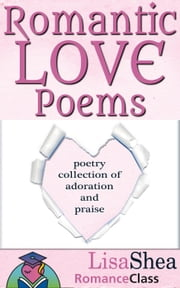 Romantic Love Poems - Poetry Collection of Adoration and Praise - RomanceClass Romantic Self-Help Series, #3 ebook by Lisa Shea
