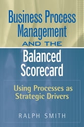 Business Process Management and the Balanced Scorecard - Using Processes as Strategic Drivers ebook by Ralph F. Smith