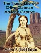 The Tragic Life of Olive Oatman: Apache Captive ebook by Robert F. (Bob) Turpin