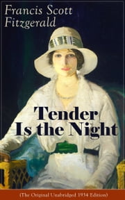 Tender Is the Night (The Original Unabridged 1934 Edition) - Autobiographical Novel from the author of The Great Gatsby, The Beautiful and Damned, The Curious Case of Benjamin Button and Babylon Revisited ebook by Francis Scott Fitzgerald