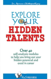 Explore your Hidden Talents: Over 40 self analysis module to help you bring out your hidden potential and excel in career. ebook by Dr. Aparna Chattopadhyay