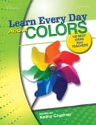 Learn Every Day About Colors ebook by Kathy Charner