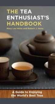 The Tea Enthusiast's Handbook - A Guide to the World's Best Teas ebook by Mary Lou Heiss, Robert J. Heiss