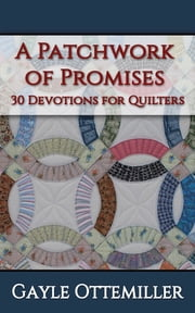 A Patchwork of Promises - 30 Devotions for Quilters ebook by Gayle C. Ottemiller