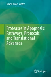 Proteases in Apoptosis: Pathways, Protocols and Translational Advances ebook by Kakoli Bose