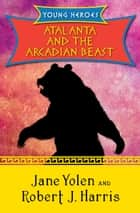 Atalanta and the Arcadian Beast ebook by Jane Yolen, Robert  J. Harris