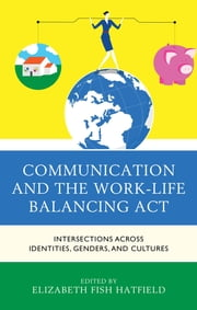 Communication and the Work-Life Balancing Act - Intersections across Identities, Genders, and Cultures ebook by Elizabeth Fish Hatfield, Julia Anderson, Katrina Bloch,...