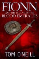 FIONN AND THE LEGEND OF THE BLOOD EMERALDS ebook by Tom O'Neill