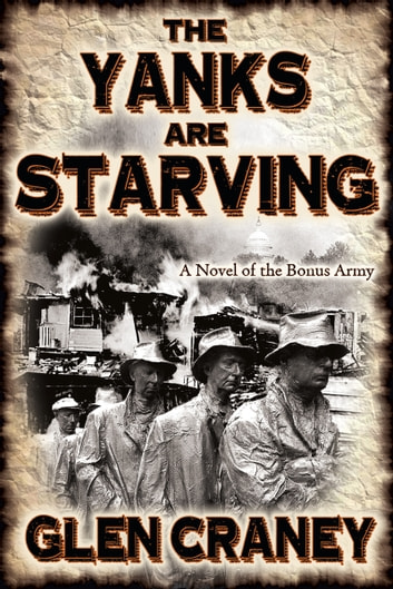 The Yanks Are Starving - A Novel of the Bonus Army ebook by Glen Craney
