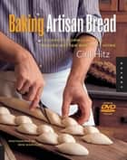 Baking Artisan Bread: 10 Expert Formulas for Baking Better Bread at Home ebook by Ciril Hitz
