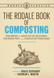 The Rodale Book of Composting, Newly Revised and Updated - Simple Methods to Improve Your Soil, Recycle Waste, Grow Healthier Plants, and Create an Earth-Friendly Garden ebook by Grace Gershuny, Deborah, L. Martin