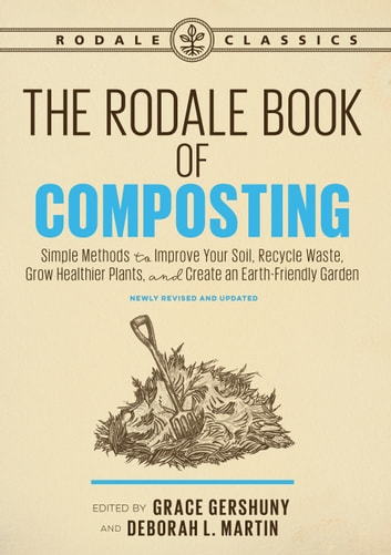 The Rodale Book of Composting, Newly Revised and Updated - Simple Methods to Improve Your Soil, Recycle Waste, Grow Healthier Plants, and Create an Earth-Friendly Garden ebook by
