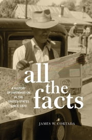 All the Facts - A History of Information in the United States since 1870 ebook by James W. Cortada
