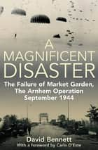 A Magnificent Disaster - The Failure of Market Garden, The Arnhem Operation, September 1944 ebook by David Bennett