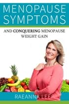 Menopause Symptoms and Conquering Menopause Weight Gain ebook by Raeanna Leef