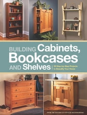 Building Cabinets, Bookcases & Shelves - 29 Step-by-Step Projects to Beautify Your Home ebook by Editors of Popular Woodworking