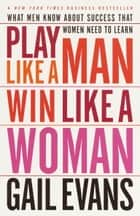 Play Like a Man, Win Like a Woman - What Men Know About Success that Women Need to Learn ebook by Gail Evans