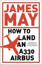 How to Land an A330 Airbus - And Other Vital Skills for the Modern Man ebook by James May