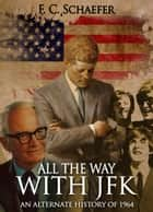 All the Way with JFK: An Alternate History of 1964 ebook by F.C. Schaefer