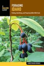 Foraging Idaho - Finding, Identifying, and Preparing Edible Wild Foods ebook by Christopher Nyerges