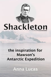 Shackleton: the inspiration for Mawson's Antarctic Expedition ebook by Anna Lucas