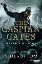 The Caspian Gates: Warrior of Rome: Book 4 ebook by Harry Sidebottom