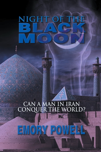 Night of the Black Moon - Can a Man in Iran Conquer the World? ebook by Emory Powell