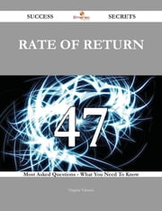 Rate of Return 47 Success Secrets - 47 Most Asked Questions On Rate of Return - What You Need To Know ebook by Virginia Valencia