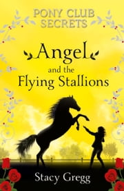 Angel and the Flying Stallions (Pony Club Secrets, Book 10) ebook by Stacy Gregg