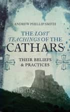 The Lost Teachings of the Cathars - Their Beliefs and Practices ebook by Andrew Phillip Smith