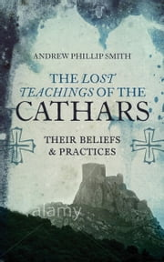 Lost Teachings of the Cathars - Their Beliefs and Practices ebook by Andrew Phillip Smith
