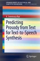 Predicting Prosody from Text for Text-to-Speech Synthesis ebook by K. Sreenivasa Rao