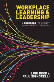 Workplace Learning & Leadership: A Handbook for Library and Nonprofit Trainers ebook by Reed, Lori