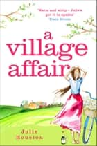 A Village Affair - Perfect for fans of Katie Fforde and Gervaise Phinn ebook by Julie Houston