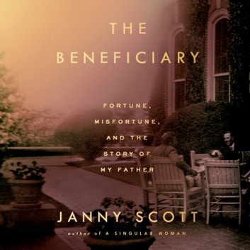 The Beneficiary - Fortune, Misfortune, and the Story of My Father audiobook by Janny Scott